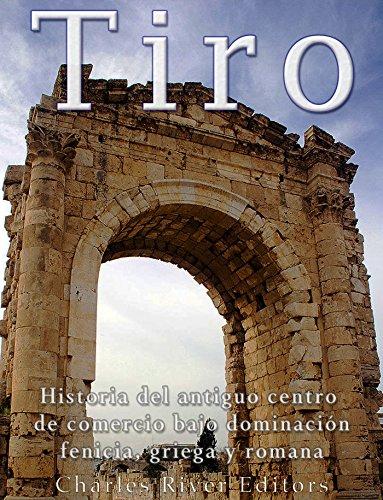 Tiro: Historia del antiguo centro de comercio bajo dominación fenicia, griega y romana (