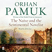 The Naive and the Sentimenal Novelist: Understanding What Happens When We Write and Read Novels Audiobook by Orhan Pamuk Narrated by John Lee