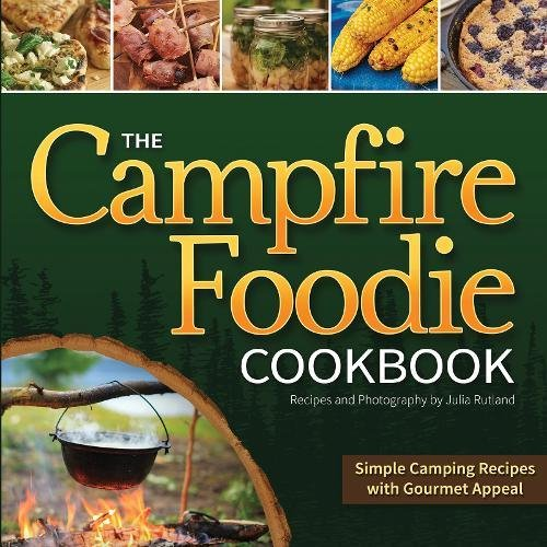 The Campfire Foodie Cookbook: Simple Camping Recipes with Gourmet Appeal by Julia Rutland
