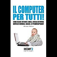 IL COMPUTER PER TUTTI!: Come usare Internet, Email, Social Network, Office Word, Excel e Powerpoint (HOW2 Edizioni Vol. 132)