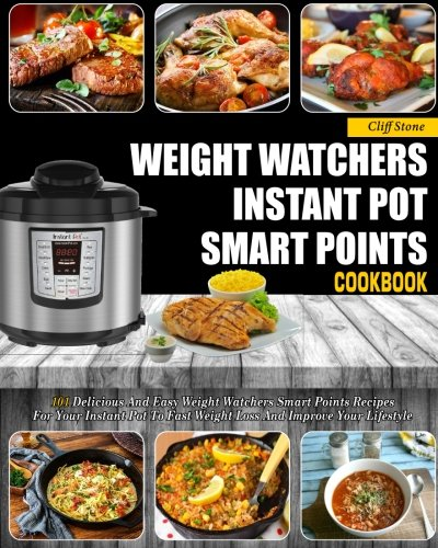 Weight Watchers Instant Pot Smart Points Cookbook: 101 Delicious And Easy Weight Watchers Smart Points Recipes For Your Instant Pot To Fast Weight ... Smart Points Instant Pot Cooking Book) by Cliff Stone