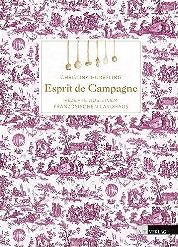 Esprit de Campagne: Rezepte aus einem französischen Landhaus: Amazon ...