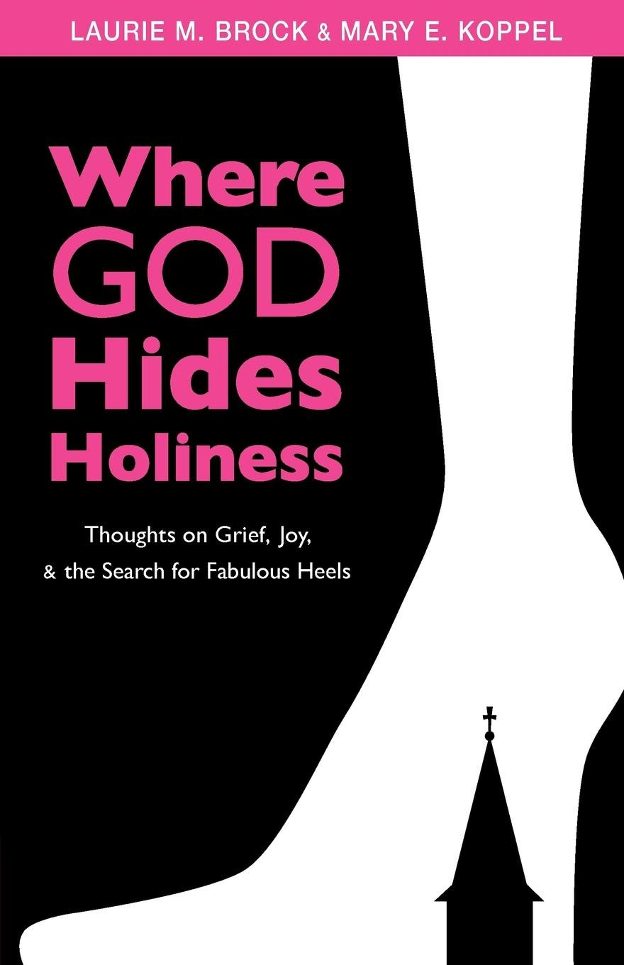 Where God Hides Holiness: Thoughts on Grief, Joy and the Search for  Fabulous Heels: Mary Koppel, Laurie Brock: 9780819228185: Amazon.com: Books