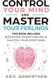 Control Your Mind and Master Your Feelings: This Book Includes - Break Overthinking & Master Your Emotions