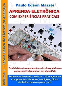 APRENDA ELETRÔNICA COM EXPERIÊNCIAS PRÁTICAS!: Eletrônica Analógica Básica Componentes e circuitos de eletrônica básica para experiências práticas em laboratório. por [Mazzei, Paulo Edson]