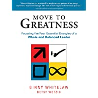 Move to Greatness: Focusing the Four Essential Energies of a Whole and Balanced Leader: The Four Essential Energies for a Whole and Balanced Leader