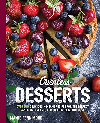 Ovenless Desserts: Over 100 Delicious No-Bake Recipes for the Perfect Cakes, Ice Creams, Chocolates, Pies, and More (The Art of Entertaining)