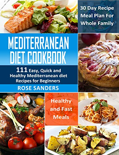 Mediterranean Diet Cookbook: 111 Easy, Quick and Healthy Mediterranean Diet Recipes for Beginners: Healthy and Fast Meals with 30 Day Recipe Meal Plan For Whole Family by Rose Sanders