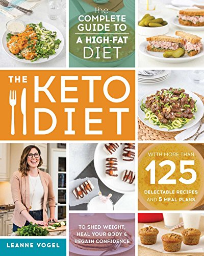 The Keto Diet: The Complete Guide to a HighFat Diet with More Than 125 Delectable Recipes and 5 Meal Plans to Shed Weight Heal Your Body and Regain Confidence