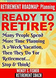 Retirement Planning: Ready to Retire?: Many People Spend More Time Planning A 2-Week Vacation Then They Do for Retirement... Stop & Think!