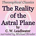 The Reality of the Astral Plane: Theosophical Classics Audiobook by C. W. Leadbeater Narrated by Michael Strader