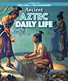 Ancient Aztec Daily Life (Spotlight on the Maya, Aztec, and Inca Civilizations)