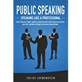 PUBLIC SPEAKING - Speaking like a Professional: How to become a better speaker, present yourself convincingly and increase yo