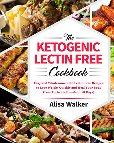 The Keto Lectin Free cookbook: Easy and Wholesome Keto Lectin Free Recipes to Lose Weight Quickly and Heal Your Body (Lose Up to  20 Pounds in 28 Days)