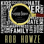 Purpose Search: The 4 Keys to Unlocking and Unleashing Your Purpose   Rob Howze