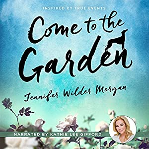 Come to the Garden: A Novel Audiobook by Jennifer Wilder Morgan Narrated by Kathie Lee Gifford