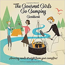 The Gourmet Girls Go Camping Cookbook: Amazing Meals Straight from