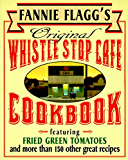 Fannie Flagg's Original Whistle Stop Cafe Cookbook: Featuring : Fried Green Tomatoes, Southern Barbecue, Banana Split…