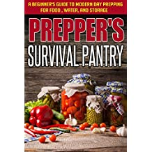 Prepper's Survival Pantry : A Beginner's Guide to Modern Day Prepping For Food, Water, And Storage