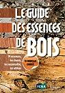 Le guide des essences de bois : 74 essences, les choisir, les reconnaître, les utiliser par Benoit