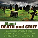 About Death and Grief: Dealing with Your Sorrows and Learn to Collect Yourself Back | Elisha Lloyd