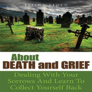 About Death and Grief: Dealing with Your Sorrows and Learn to Collect Yourself Back Audiobook