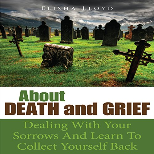 About Death and Grief: Dealing with Your Sorrows and Learn to Collect Yourself Back