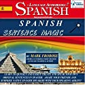 Spanish Sentence Magic: Learn to Create Your Own Original Sentences in Spanish with Amazing Speed - 5 Hours of Audio (English and Spanish Edition) Audiobook by Mark Frobose Narrated by Mark Frobose