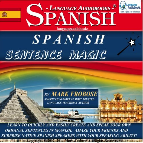 Spanish Sentence Magic: Learn to Create Your Own Original Sentences in Spanish with Amazing Speed - 5 Hours of Audio (English and Spanish (To Own In Spanish)