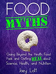 Food Myths: Going Beyond the Health Food Fads and Getting Real about Science, Health, and Nutrition
