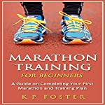 Marathon Training for Beginners: A Guide on Completing Your First Marathon and Training Plan | K. P. Foster