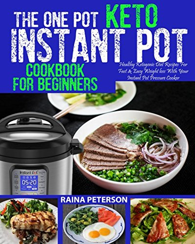THE ONE POT KETO INSTANT POT COOKBOOK FOR BEGINNERS: Healthy, Foolproof Ketogenic Diet Recipes For Fast & Easy Weight Loss With Your Instant Pot Electric Pressure Cooker Paperback – May 6, 2018 Raina Peterson Independently published 1981031634