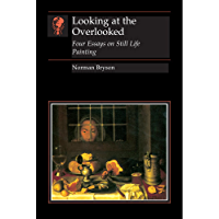Looking at the Overlooked: Four Essays on Still Life Painting (Essays in Art & Culture)