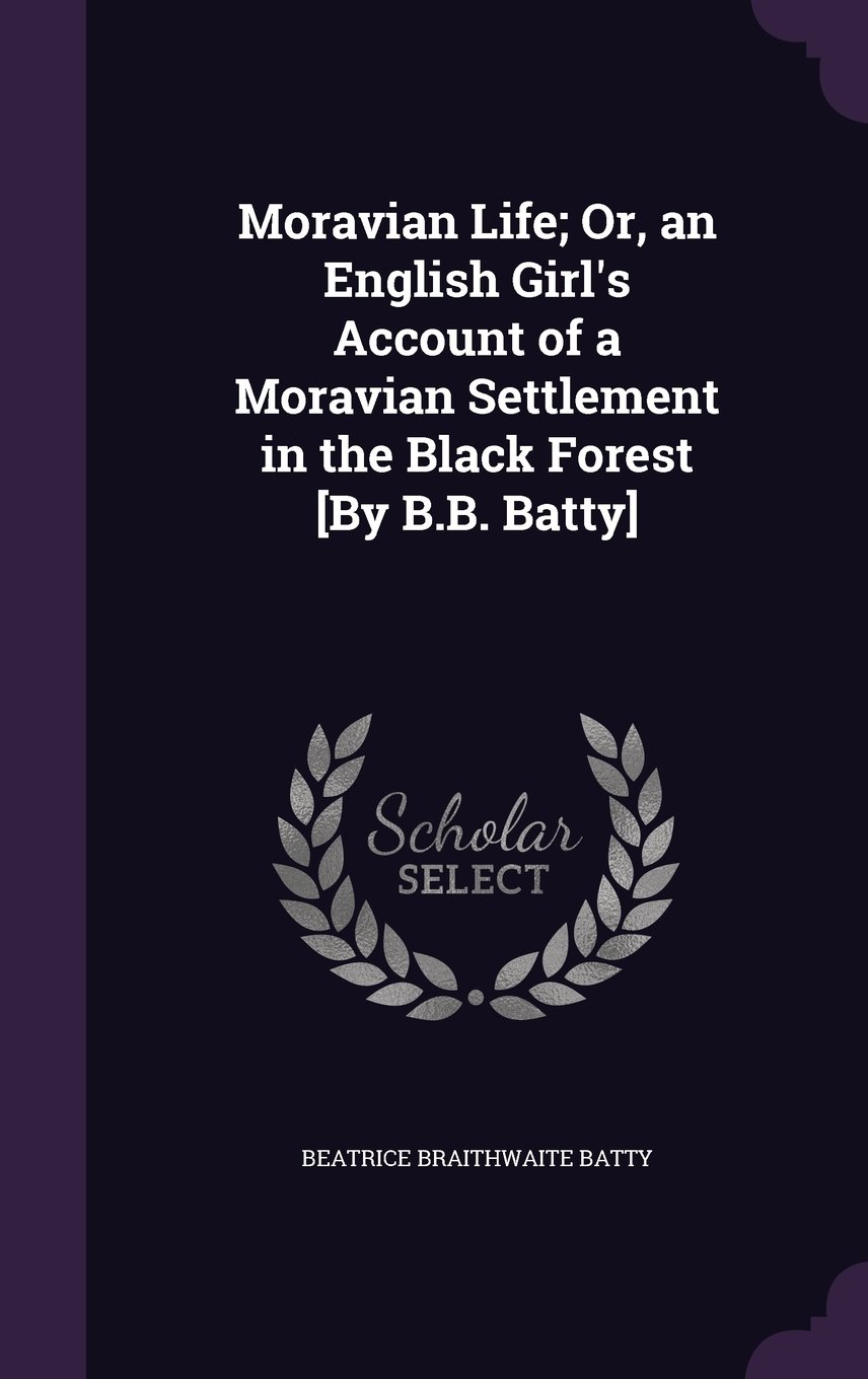 Read Online Moravian Life; Or, an English Girl's Account of a Moravian Settlement in the Black Forest [By B.B. Batty] PDF