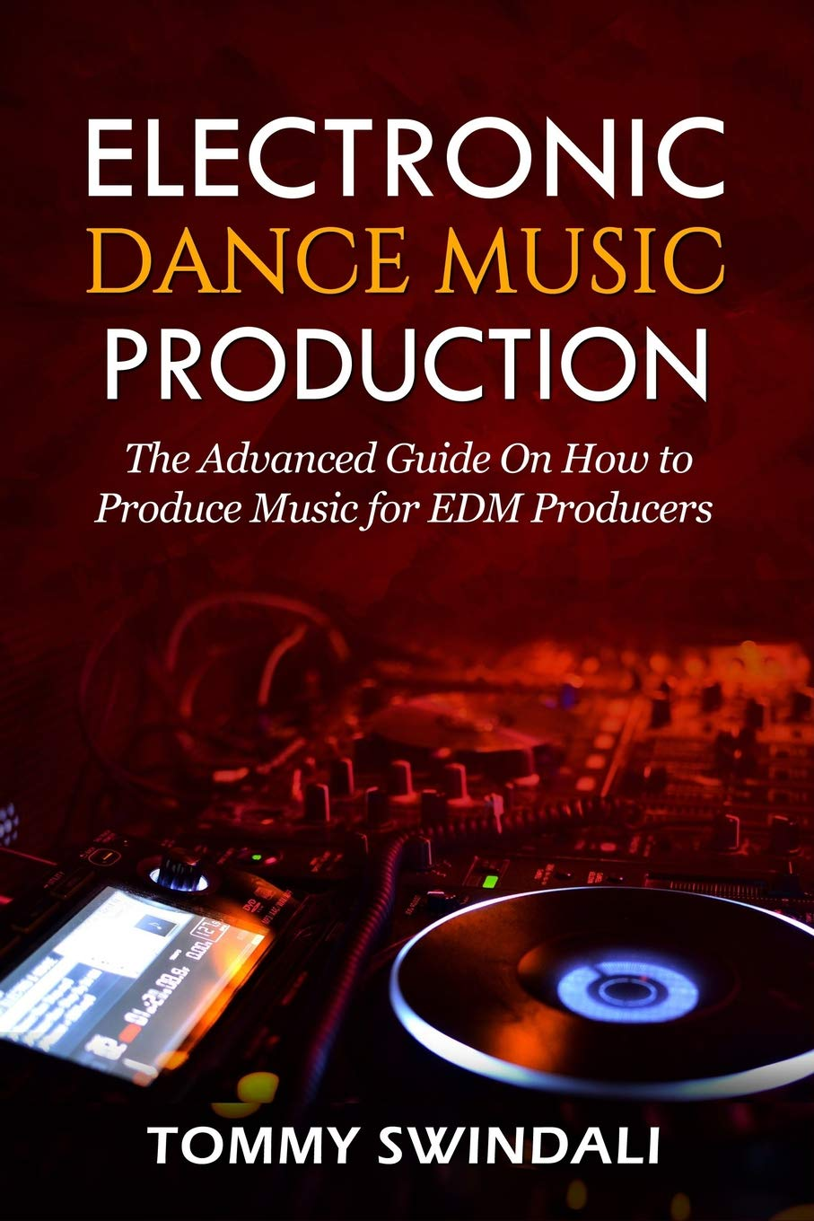 Electronic Dance Music Production: The Advanced Guide On How to