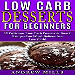 Low Carb Desserts for Beginners: 25 Delicious Dessert and Snack Recipes You Won't Believe Are Low Carb! | Andrew Mills