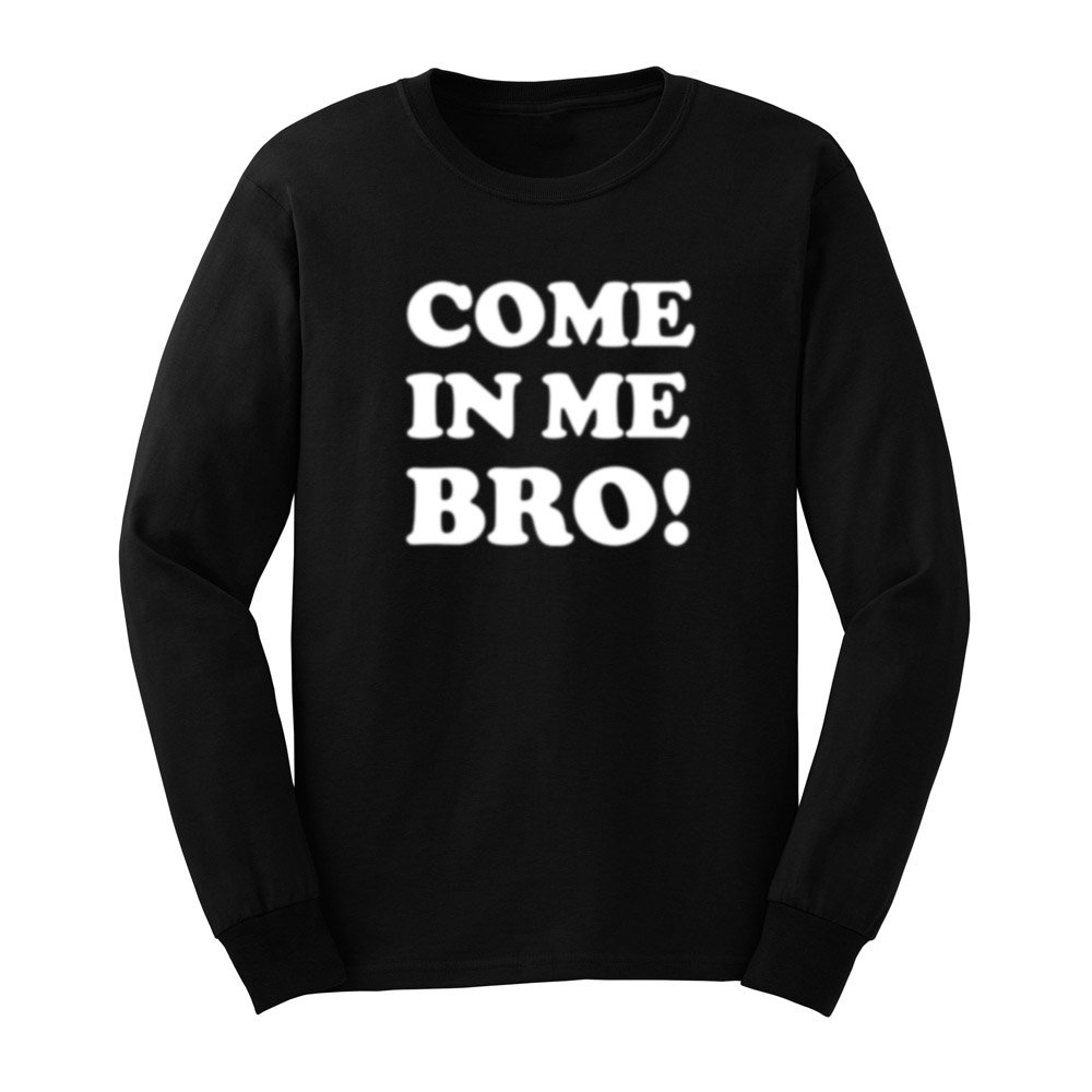 S Come In Me Bro T Shirts Casual Tee