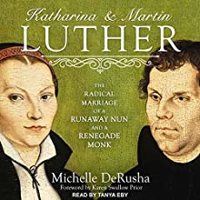 Katharina and Martin Luther: The Radical Marriage of a Runaway Nun and a Renegade Monk Audiobook by Michelle DeRusha, Karen Swallow Prior - foreword Narrated by Tanya Eby