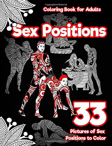 Sex Positions Coloring Book for Adults: 33 Pictures of Sex Positions to Color: (Printed on Black Paper) Designed witla and Leaves, Henna, Manda Paisley Patterns (Erotic Coloring Book) (Volume 1)