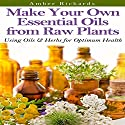 Make Your Own Essential Oils from Raw Plants: Using Oils & Herbs for Optimum Health Audiobook by Amber Richards Narrated by Karen Roman