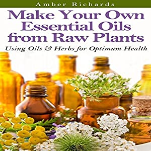 Make Your Own Essential Oils from Raw Plants: Using Oils & Herbs for Optimum Health Audiobook