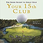Your 15th Club: The Inner Secret to Great Golf | Dr. Bob Rotella,Bob Cullen