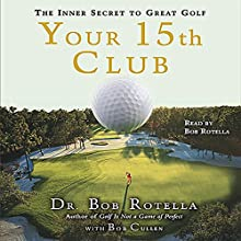 Your 15th Club: The Inner Secret to Great Golf Audiobook by Dr. Bob Rotella, Bob Cullen Narrated by Dr. Bob Rotella