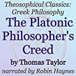 The Platonic Philosopher's Creed: Theosophical Classics: Greek Philosophy | Thomas Taylor