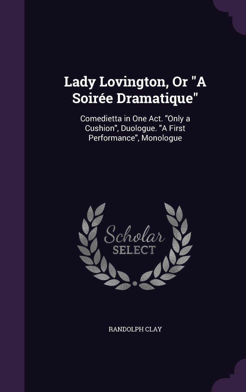 Download Lady Lovington, or a Soiree Dramatique: Comedietta in One Act. Only a Cushion, Duologue. a First Performance, Monologue pdf epub