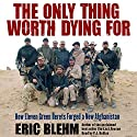 The Only Thing Worth Dying For : How Eleven Green Berets Forged a New Afghanistan Hörbuch von Eric Blehm Gesprochen von: P.J. Ochlan