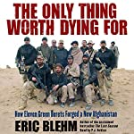 The Only Thing Worth Dying For: How Eleven Green Berets Forged a New Afghanistan | Eric Blehm