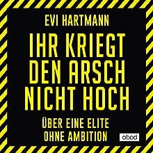 Ihr kriegt den Arsch nicht hoch: Über eine Elite ohne Ambition Hörbuch von Evi Hartmann Gesprochen von: Claudia Burges