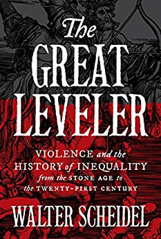 The Great Leveler: Violence and the History of Inequality from the Stone Age to the Twenty-First Century (The Princeton Economic History of the Western World) by [Scheidel, Walter]