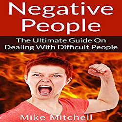 Negative People: The Ultimate Guide on Dealing with Difficult People